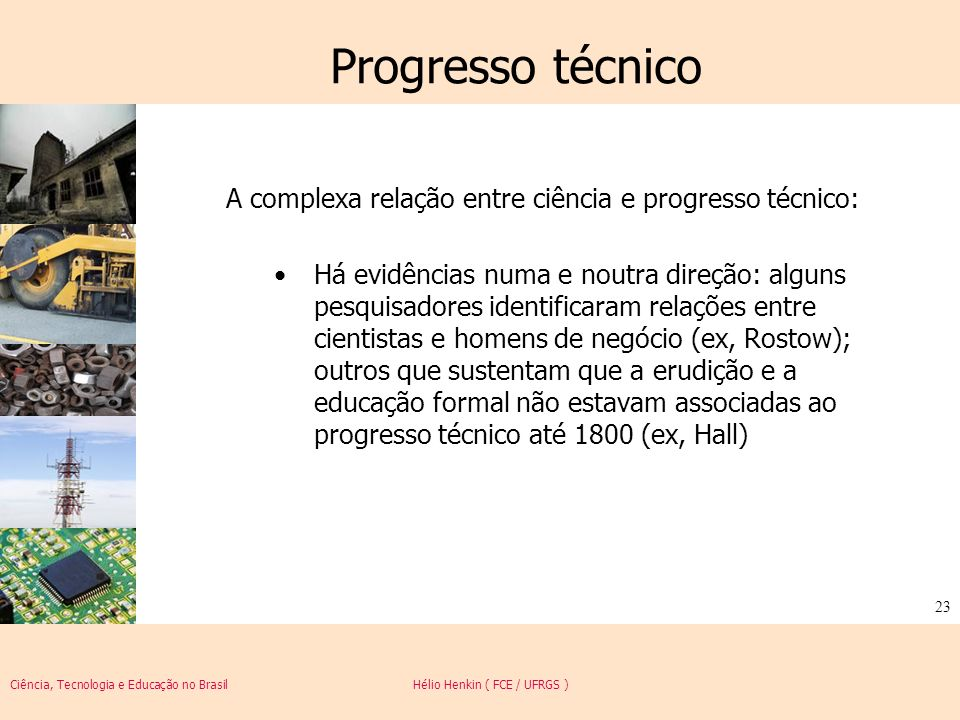 Ciência, Tecnologia e Educação no Brasil Hélio Henkin ( FCE / UFRGS ) 23 Progresso técnico A complexa relação entre ciência e progresso técnico: Há ev