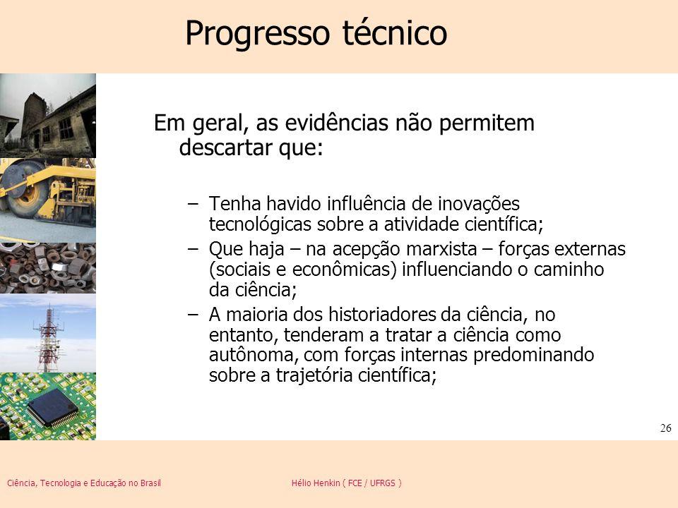 Ciência, Tecnologia e Educação no Brasil Hélio Henkin ( FCE / UFRGS ) 26 Progresso técnico Em geral, as evidências não permitem descartar que: –Tenha