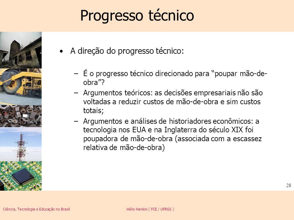 Ciência, Tecnologia e Educação no Brasil Hélio Henkin ( FCE / UFRGS ) 28 Progresso técnico A direção do progresso técnico: –É o progresso técnico dire