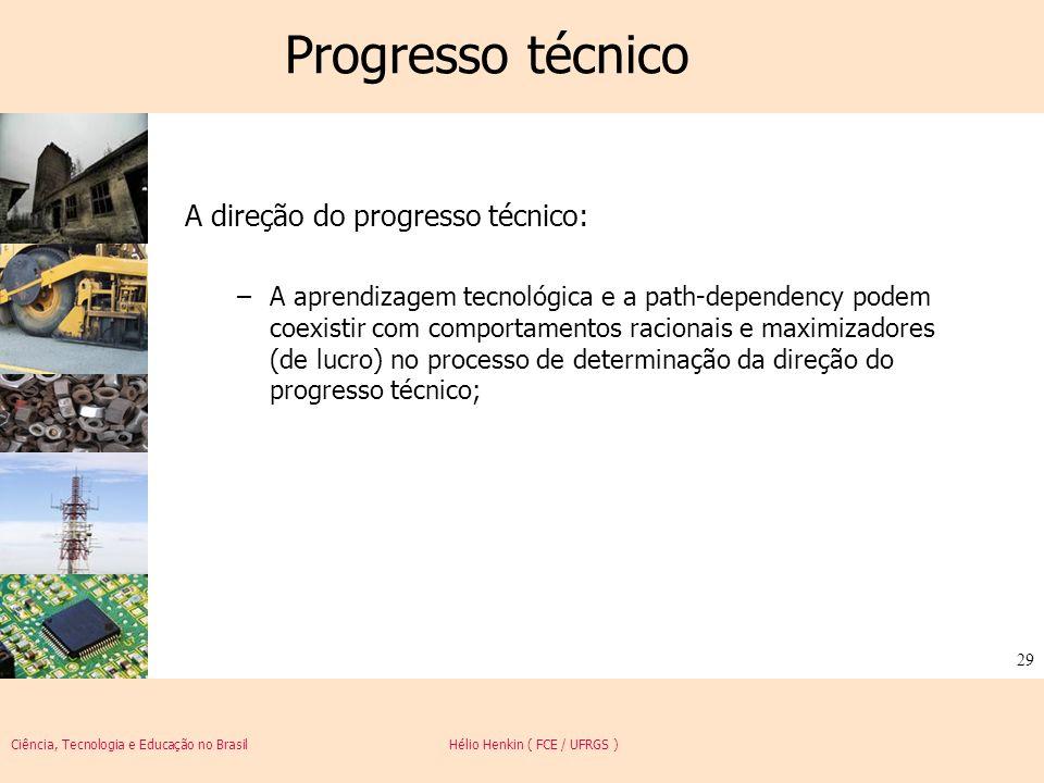 Ciência, Tecnologia e Educação no Brasil Hélio Henkin ( FCE / UFRGS ) 29 Progresso técnico A direção do progresso técnico: –A aprendizagem tecnológica