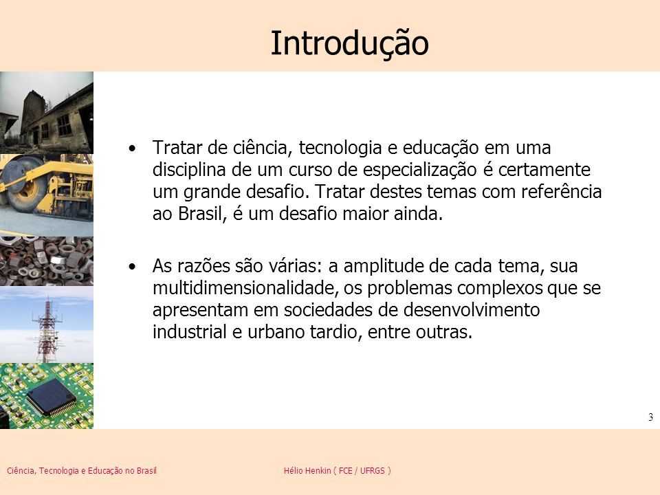 Ciência, Tecnologia e Educação no Brasil Hélio Henkin ( FCE / UFRGS ) 3 Introdução Tratar de ciência, tecnologia e educação em uma disciplina de um cu