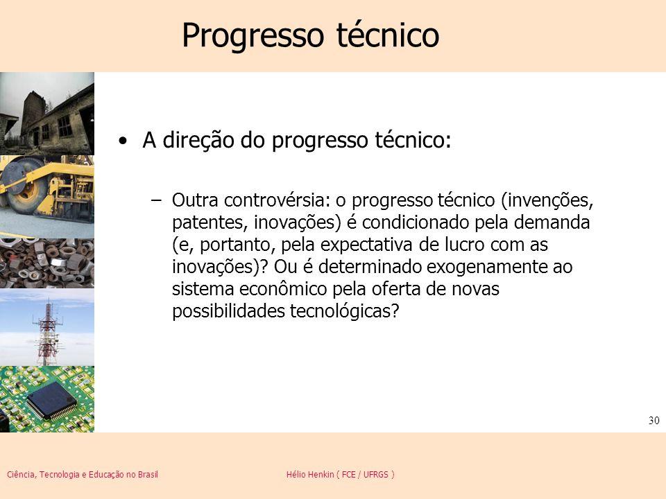 Ciência, Tecnologia e Educação no Brasil Hélio Henkin ( FCE / UFRGS ) 30 Progresso técnico A direção do progresso técnico: –Outra controvérsia: o prog