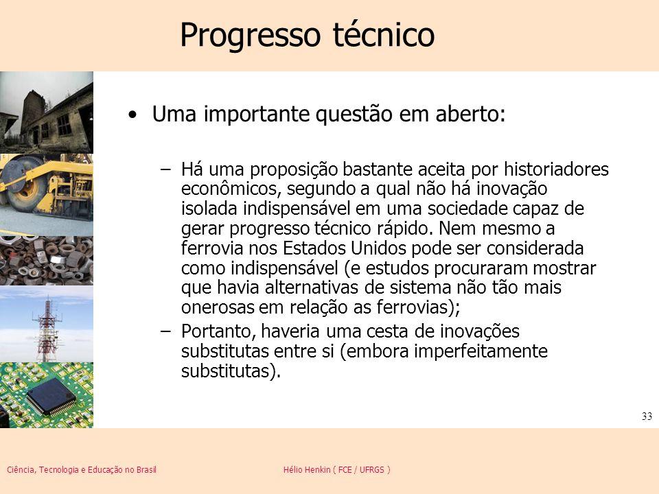 Ciência, Tecnologia e Educação no Brasil Hélio Henkin ( FCE / UFRGS ) 33 Progresso técnico Uma importante questão em aberto: –Há uma proposição bastan