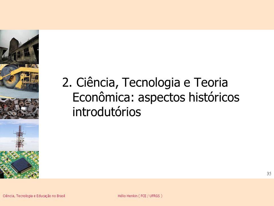 Ciência, Tecnologia e Educação no Brasil Hélio Henkin ( FCE / UFRGS ) 35 2. Ciência, Tecnologia e Teoria Econômica: aspectos históricos introdutórios