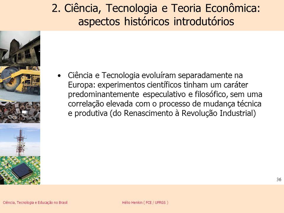 Ciência, Tecnologia e Educação no Brasil Hélio Henkin ( FCE / UFRGS ) 36 Ciência e Tecnologia evoluíram separadamente na Europa: experimentos científi