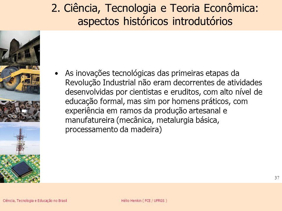 Ciência, Tecnologia e Educação no Brasil Hélio Henkin ( FCE / UFRGS ) 37 2. Ciência, Tecnologia e Teoria Econômica: aspectos históricos introdutórios
