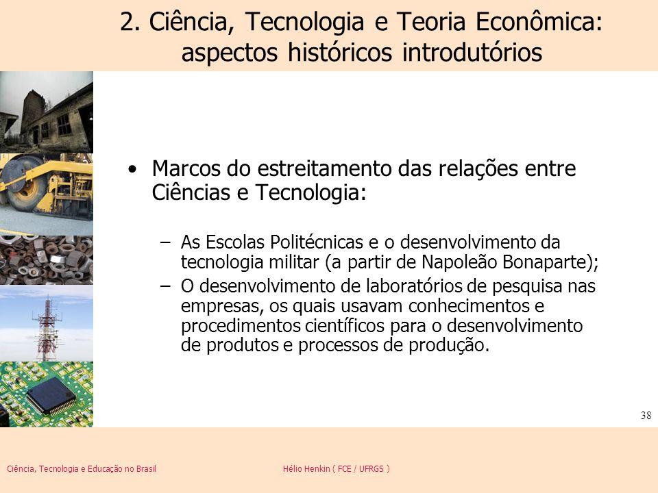Ciência, Tecnologia e Educação no Brasil Hélio Henkin ( FCE / UFRGS ) 38 2. Ciência, Tecnologia e Teoria Econômica: aspectos históricos introdutórios