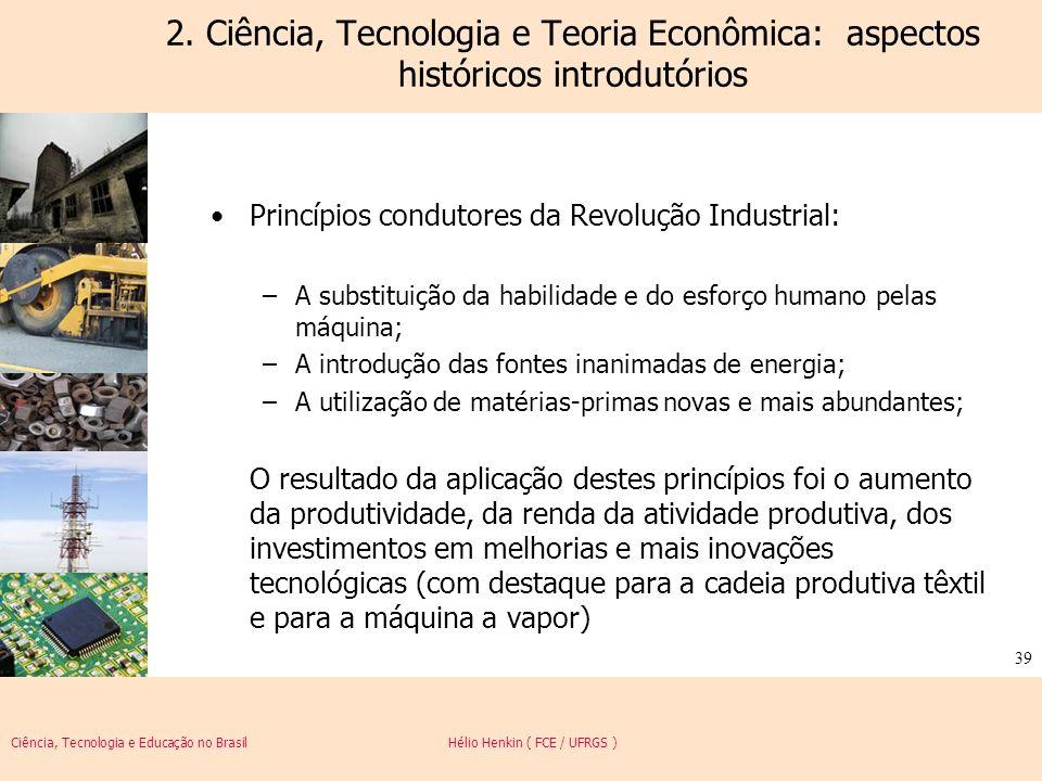 Ciência, Tecnologia e Educação no Brasil Hélio Henkin ( FCE / UFRGS ) 39 2. Ciência, Tecnologia e Teoria Econômica: aspectos históricos introdutórios