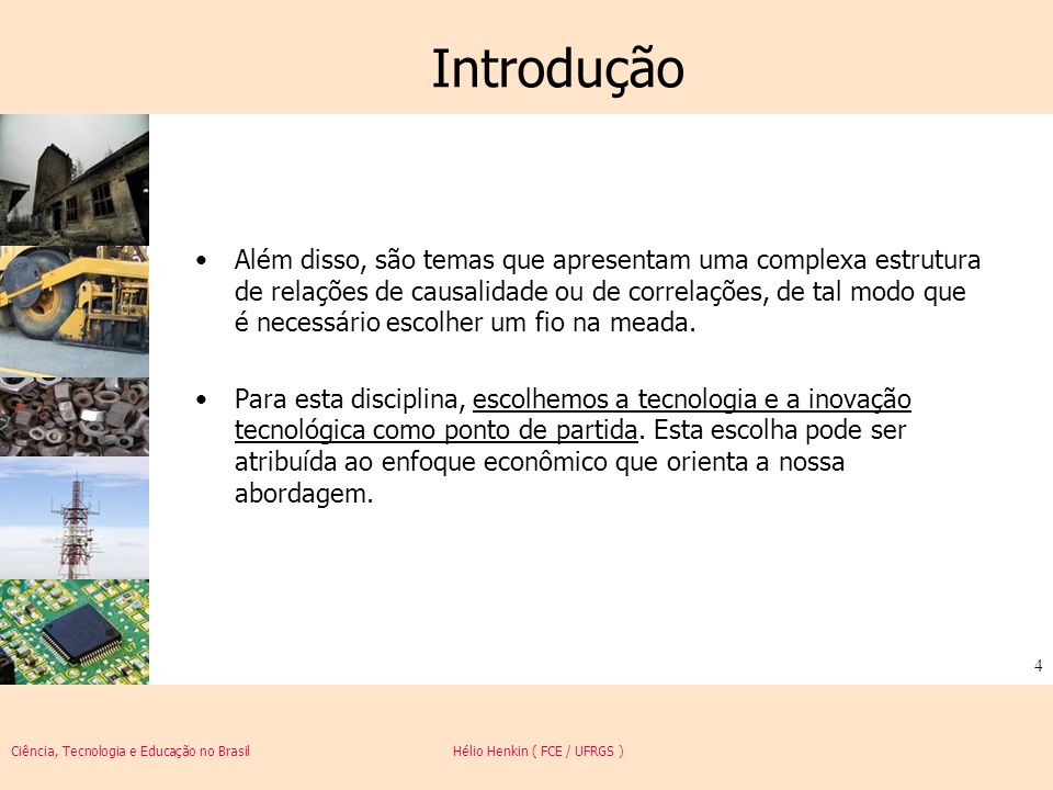 Ciência, Tecnologia e Educação no Brasil Hélio Henkin ( FCE / UFRGS ) 5 Introdução Ao longo dos últimos 30 anos, o progresso técnico e o fator tecnologia (junto com temas a ele associados, como o saber-fazer, o conhecimento e o conceito de capital humano) ganhou cada vez mais centralidade nos esforços e nas conclusões das investigações sobre o desenvolvimento econômico, sobre as desigualdades entre países e regiões, sobre o padrão de vida das populações, sobre o ritmo de crescimento econômico de cada país e sobre a competitividade de segmentos produtivos e empresas nos mercados doméstico e internacional.