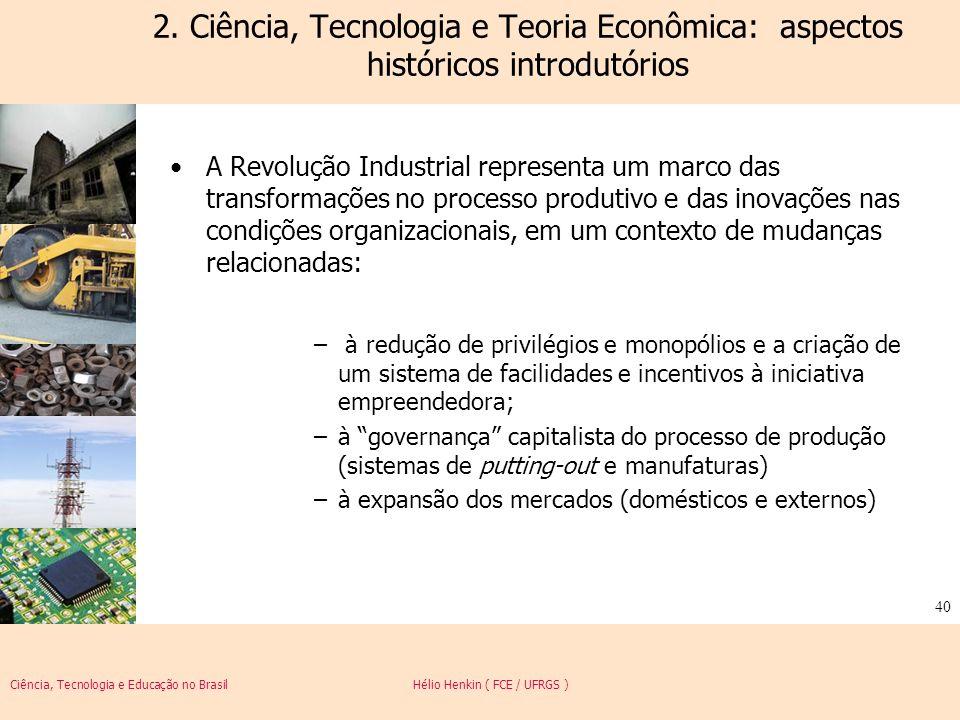 Ciência, Tecnologia e Educação no Brasil Hélio Henkin ( FCE / UFRGS ) 40 2. Ciência, Tecnologia e Teoria Econômica: aspectos históricos introdutórios