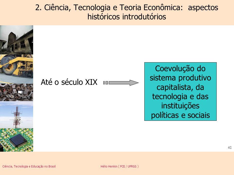 Ciência, Tecnologia e Educação no Brasil Hélio Henkin ( FCE / UFRGS ) 41 2. Ciência, Tecnologia e Teoria Econômica: aspectos históricos introdutórios