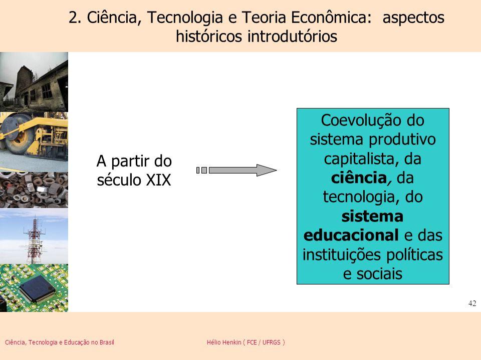 Ciência, Tecnologia e Educação no Brasil Hélio Henkin ( FCE / UFRGS ) 42 2. Ciência, Tecnologia e Teoria Econômica: aspectos históricos introdutórios