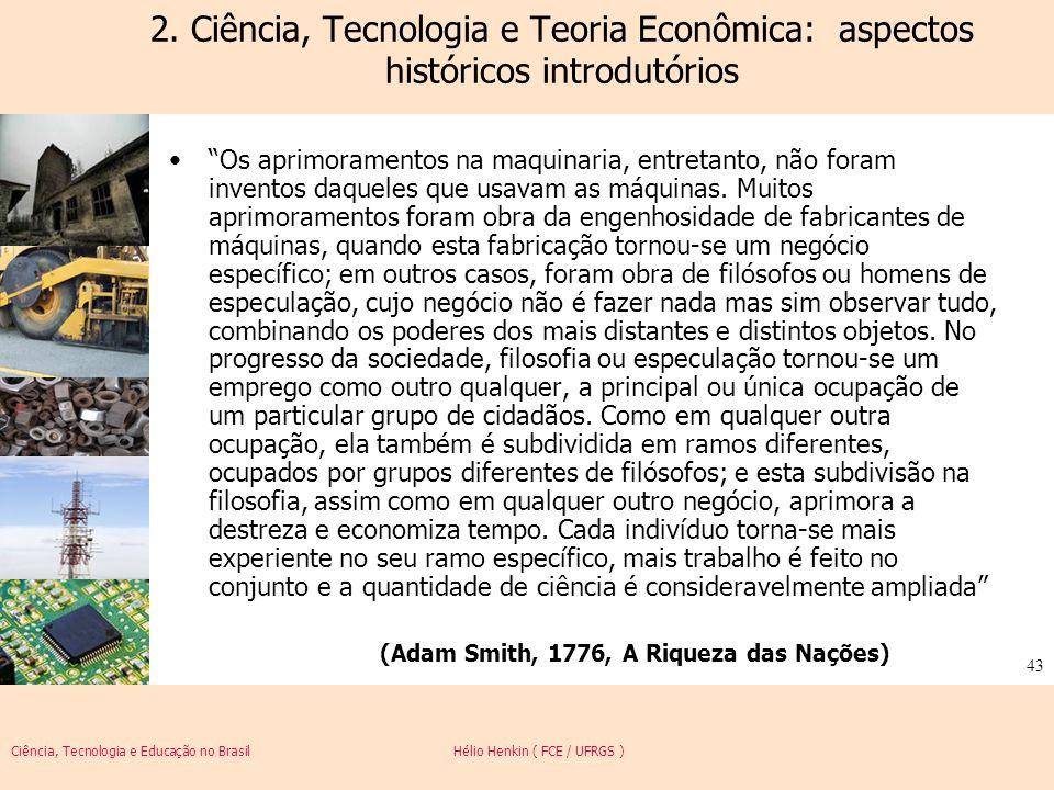 Ciência, Tecnologia e Educação no Brasil Hélio Henkin ( FCE / UFRGS ) 43 2. Ciência, Tecnologia e Teoria Econômica: aspectos históricos introdutórios