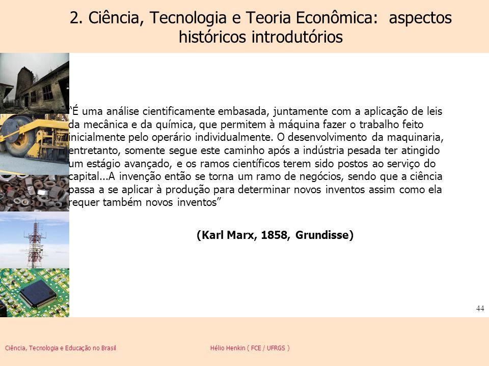 Ciência, Tecnologia e Educação no Brasil Hélio Henkin ( FCE / UFRGS ) 44 2. Ciência, Tecnologia e Teoria Econômica: aspectos históricos introdutórios