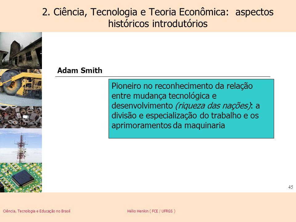 Ciência, Tecnologia e Educação no Brasil Hélio Henkin ( FCE / UFRGS ) 45 2. Ciência, Tecnologia e Teoria Econômica: aspectos históricos introdutórios