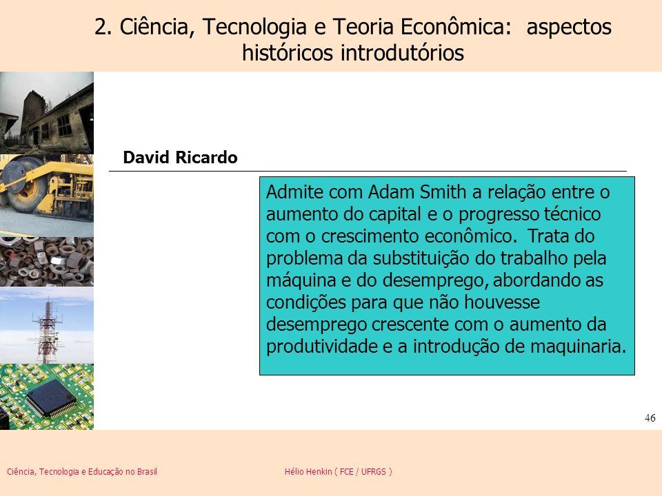 Ciência, Tecnologia e Educação no Brasil Hélio Henkin ( FCE / UFRGS ) 46 2. Ciência, Tecnologia e Teoria Econômica: aspectos históricos introdutórios