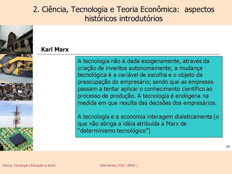 Ciência, Tecnologia e Educação no Brasil Hélio Henkin ( FCE / UFRGS ) 49 2. Ciência, Tecnologia e Teoria Econômica: aspectos históricos introdutórios