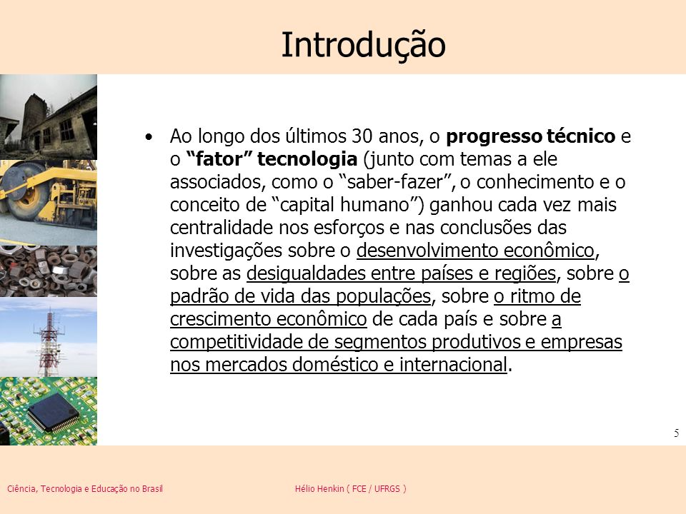Ciência, Tecnologia e Educação no Brasil Hélio Henkin ( FCE / UFRGS ) 16 Progresso técnico A controvérsia hoje: A proposição de conceitos e distinções tais como inovação, invenção, mudança tecnológica, paradigma tecnológico e trajetórias tecnológicas reduziu a relevância da controvérsia, pois a questão da intensidade ou do caráter da mudança passou a ser associada a um conjunto de requisitos vinculados a cada um deste conceitos.