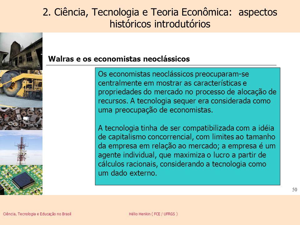 Ciência, Tecnologia e Educação no Brasil Hélio Henkin ( FCE / UFRGS ) 50 2. Ciência, Tecnologia e Teoria Econômica: aspectos históricos introdutórios