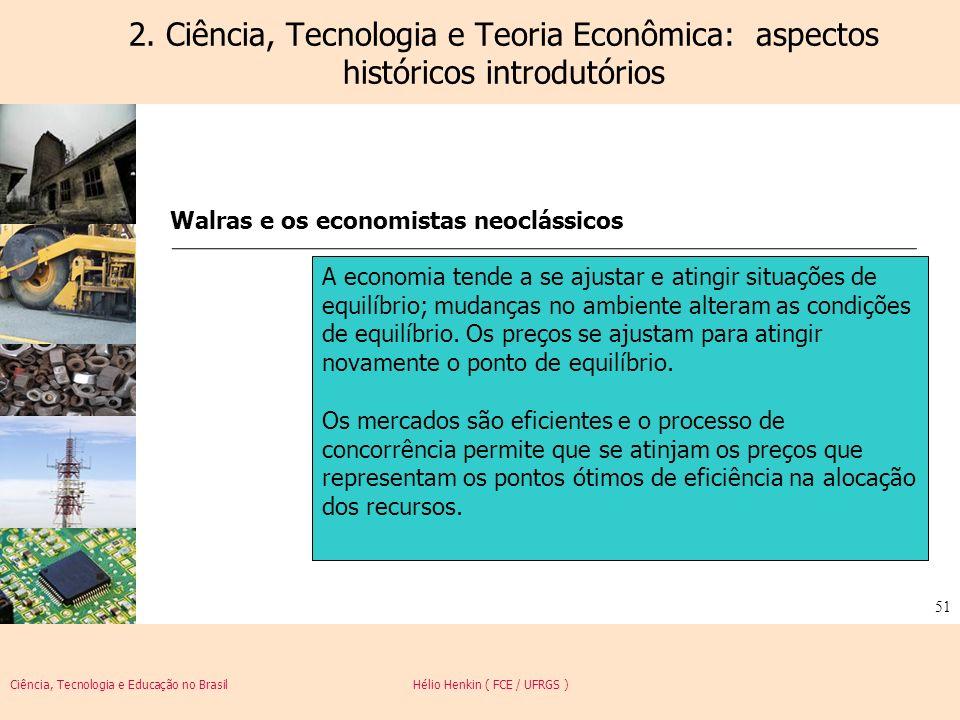 Ciência, Tecnologia e Educação no Brasil Hélio Henkin ( FCE / UFRGS ) 51 2. Ciência, Tecnologia e Teoria Econômica: aspectos históricos introdutórios