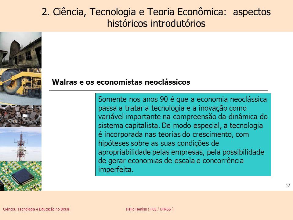 Ciência, Tecnologia e Educação no Brasil Hélio Henkin ( FCE / UFRGS ) 52 2. Ciência, Tecnologia e Teoria Econômica: aspectos históricos introdutórios
