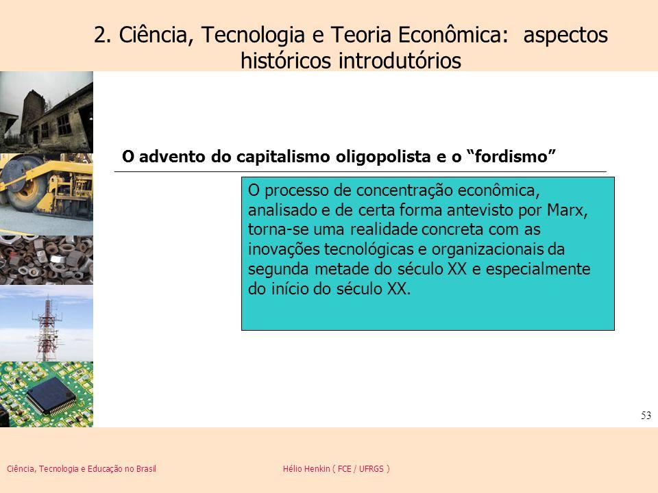 Ciência, Tecnologia e Educação no Brasil Hélio Henkin ( FCE / UFRGS ) 53 2. Ciência, Tecnologia e Teoria Econômica: aspectos históricos introdutórios