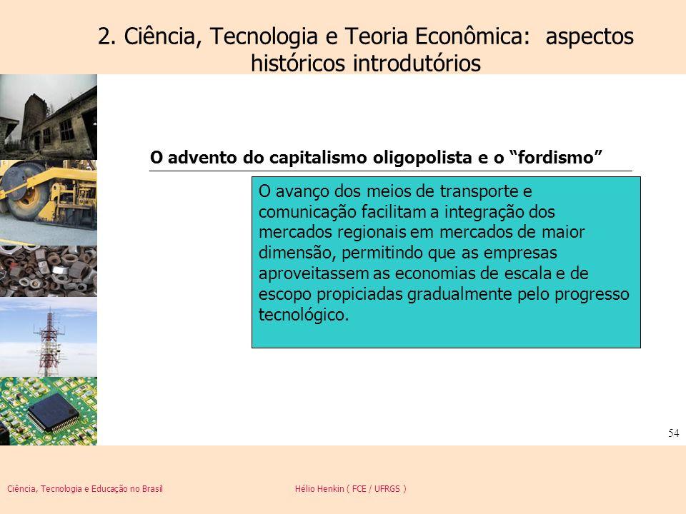 Ciência, Tecnologia e Educação no Brasil Hélio Henkin ( FCE / UFRGS ) 54 2. Ciência, Tecnologia e Teoria Econômica: aspectos históricos introdutórios