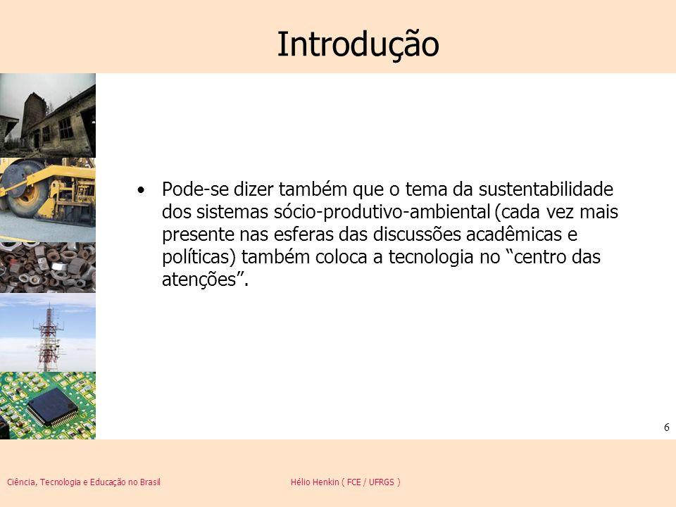 Ciência, Tecnologia e Educação no Brasil Hélio Henkin ( FCE / UFRGS ) 27 Progresso técnico Embora pareça cada vez mais evidente que a pesquisa científica pode ser condicionada por fatores sociais e econômicos, forças endógenas e trajetórias dependentes do caminho (path-dependency) são importantes e podem se traduzir também numa relação simbiótica entre ciência e progresso técnico.
