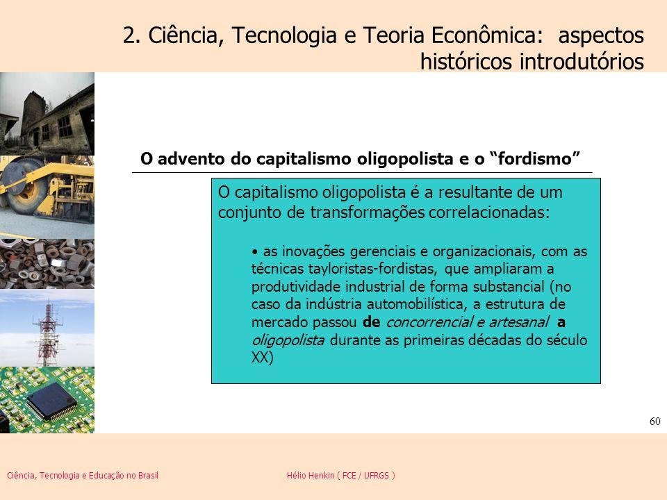 Ciência, Tecnologia e Educação no Brasil Hélio Henkin ( FCE / UFRGS ) 60 2. Ciência, Tecnologia e Teoria Econômica: aspectos históricos introdutórios