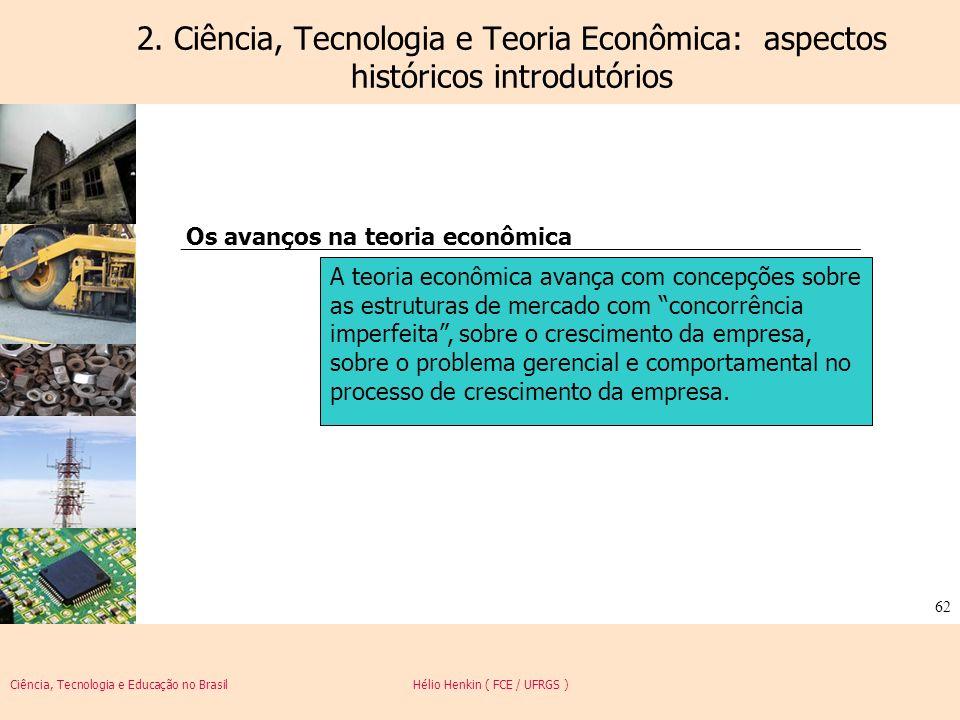 Ciência, Tecnologia e Educação no Brasil Hélio Henkin ( FCE / UFRGS ) 62 2. Ciência, Tecnologia e Teoria Econômica: aspectos históricos introdutórios
