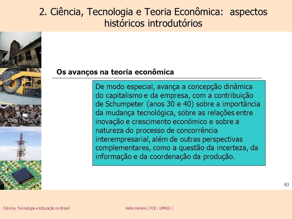 Ciência, Tecnologia e Educação no Brasil Hélio Henkin ( FCE / UFRGS ) 63 2. Ciência, Tecnologia e Teoria Econômica: aspectos históricos introdutórios