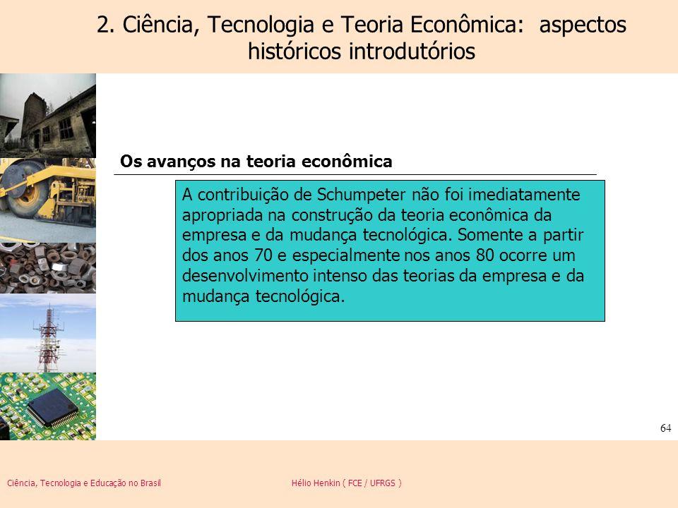 Ciência, Tecnologia e Educação no Brasil Hélio Henkin ( FCE / UFRGS ) 64 2. Ciência, Tecnologia e Teoria Econômica: aspectos históricos introdutórios