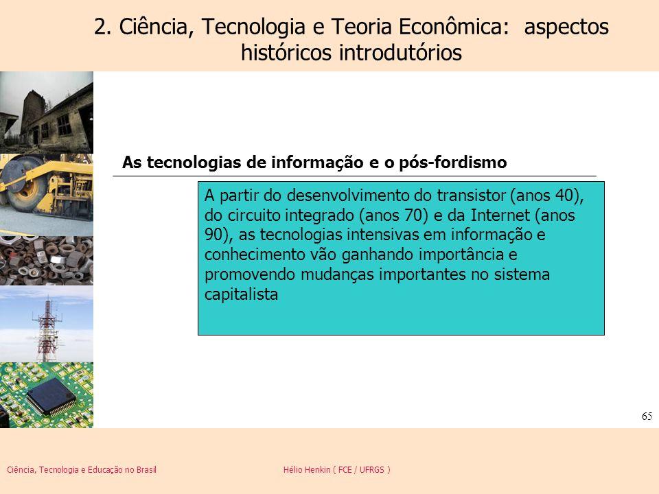 Ciência, Tecnologia e Educação no Brasil Hélio Henkin ( FCE / UFRGS ) 65 2. Ciência, Tecnologia e Teoria Econômica: aspectos históricos introdutórios