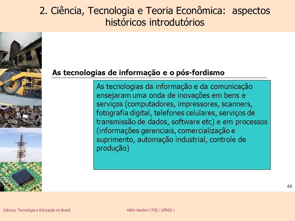Ciência, Tecnologia e Educação no Brasil Hélio Henkin ( FCE / UFRGS ) 66 2. Ciência, Tecnologia e Teoria Econômica: aspectos históricos introdutórios