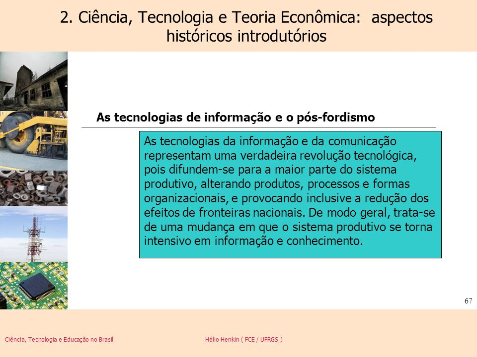 Ciência, Tecnologia e Educação no Brasil Hélio Henkin ( FCE / UFRGS ) 67 2. Ciência, Tecnologia e Teoria Econômica: aspectos históricos introdutórios