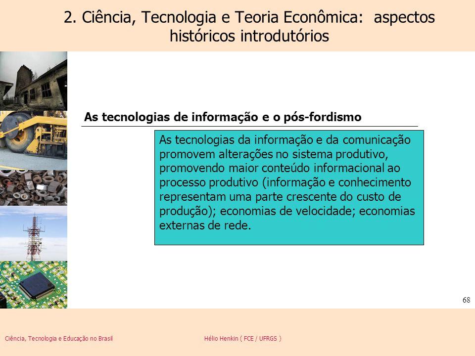 Ciência, Tecnologia e Educação no Brasil Hélio Henkin ( FCE / UFRGS ) 68 2. Ciência, Tecnologia e Teoria Econômica: aspectos históricos introdutórios
