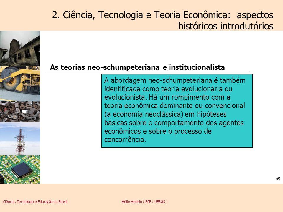 Ciência, Tecnologia e Educação no Brasil Hélio Henkin ( FCE / UFRGS ) 69 2. Ciência, Tecnologia e Teoria Econômica: aspectos históricos introdutórios