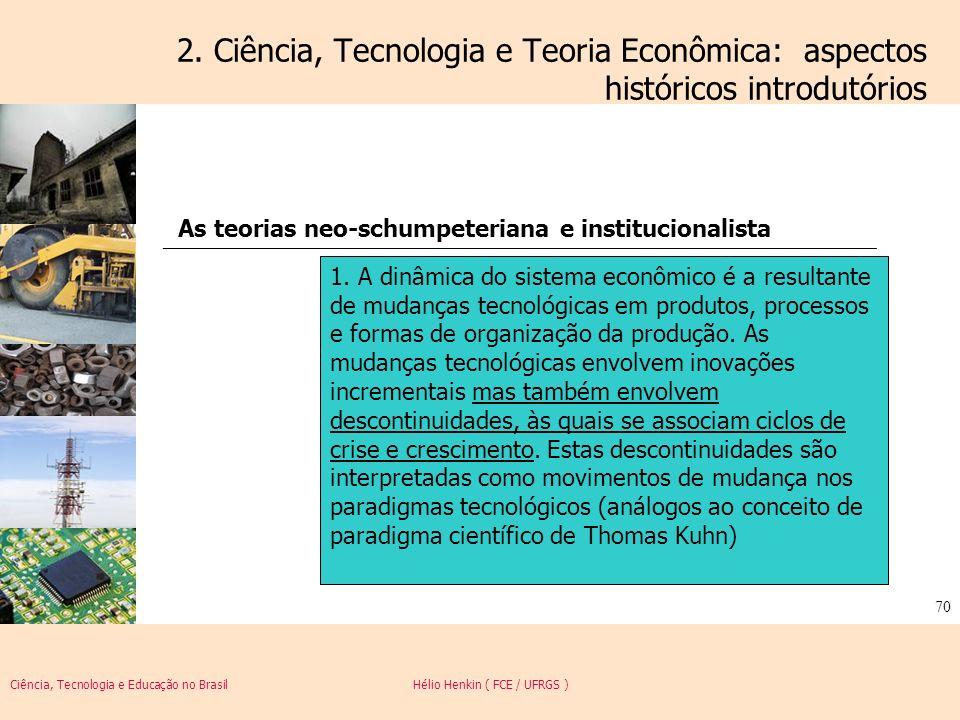 Ciência, Tecnologia e Educação no Brasil Hélio Henkin ( FCE / UFRGS ) 70 2. Ciência, Tecnologia e Teoria Econômica: aspectos históricos introdutórios