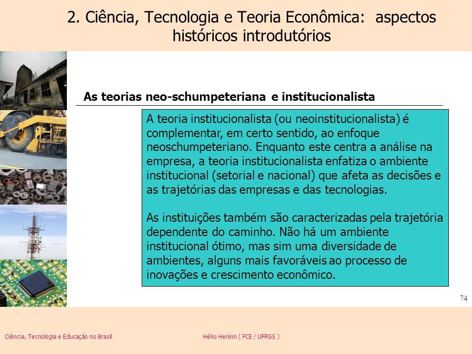 Ciência, Tecnologia e Educação no Brasil Hélio Henkin ( FCE / UFRGS ) 74 2. Ciência, Tecnologia e Teoria Econômica: aspectos históricos introdutórios