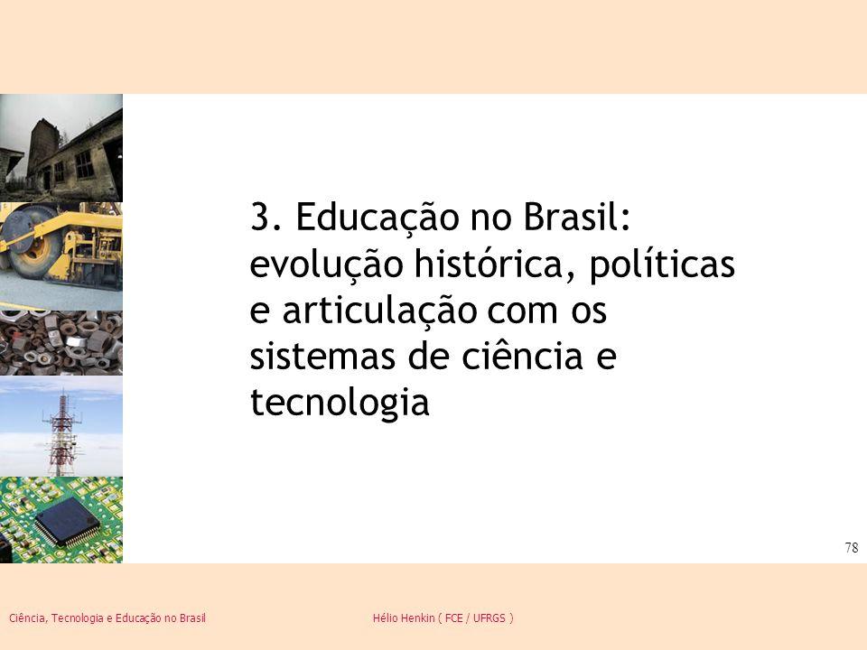 Ciência, Tecnologia e Educação no Brasil Hélio Henkin ( FCE / UFRGS ) 78 3. Educação no Brasil: evolução histórica, políticas e articulação com os sis