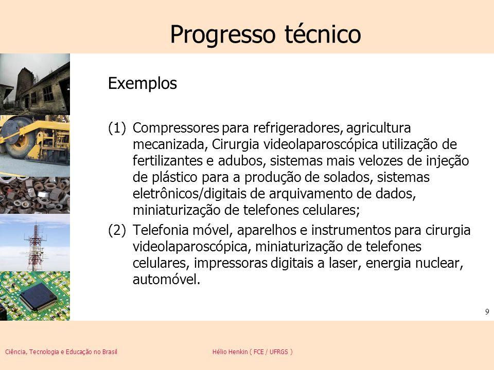 Ciência, Tecnologia e Educação no Brasil Hélio Henkin ( FCE / UFRGS ) 10 Progresso técnico Embora historicamente muitos economistas tenham tratado o progresso técnico como um vetor de redução de custos (introdução de novos processos reduzem os custos de produção de um produto inalterado), é provável que o impacto maior do progresso técnico provenha da sua dimensão de inovação em produto e nos aspectos qualitativos da produção.