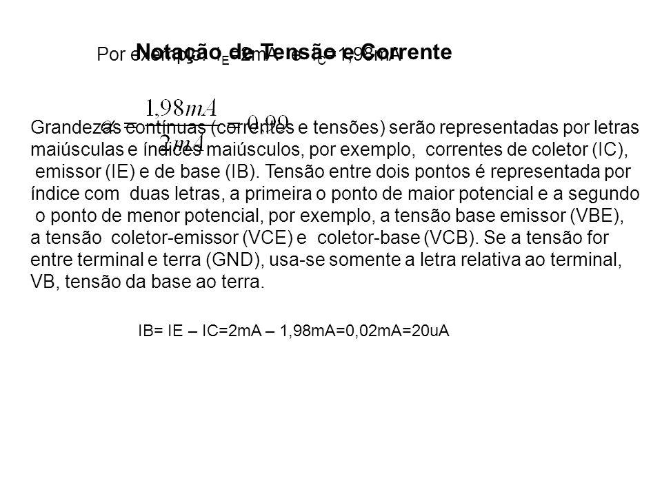 Por exemplo: I E =2mA e I C =1,98mA Notação de Tensão e Corrente Grandezas contínuas (correntes e tensões) serão representadas por letras maiúsculas e