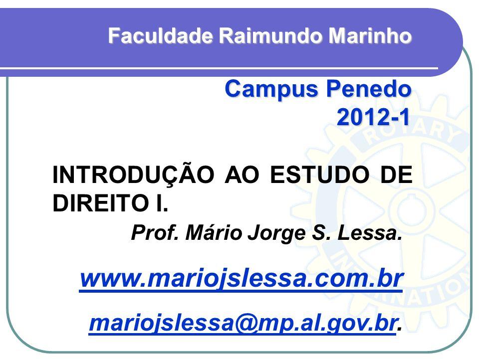 INTRODUÇÃO AO ESTUDO DE DIREITO I. Faculdade Raimundo Marinho Campus Penedo 2012-1 Prof. Mário Jorge S. Lessa. www.mariojslessa.com.br mariojslessa@mp