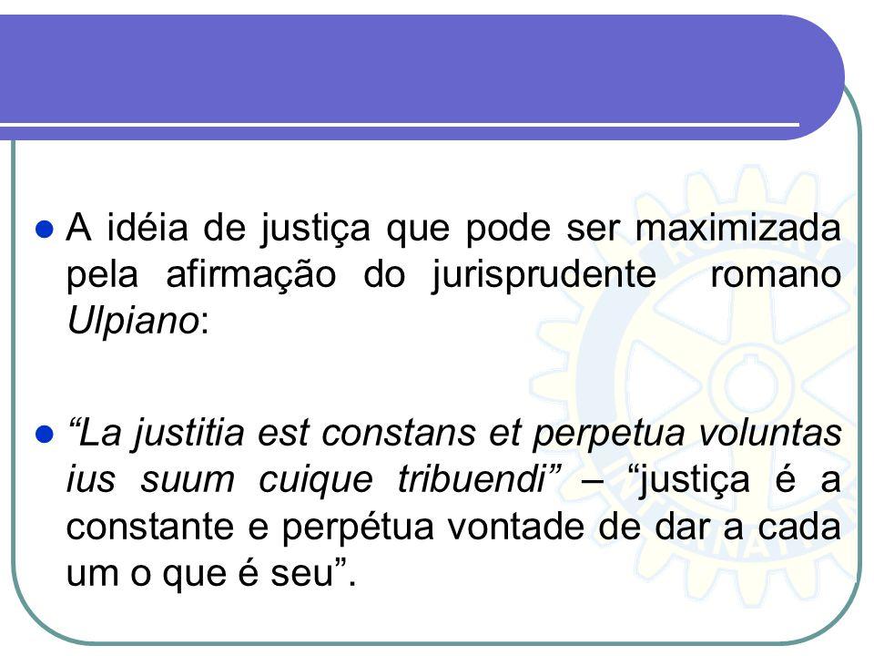 A idéia de justiça que pode ser maximizada pela afirmação do jurisprudente romano Ulpiano: La justitia est constans et perpetua voluntas ius suum cuiq