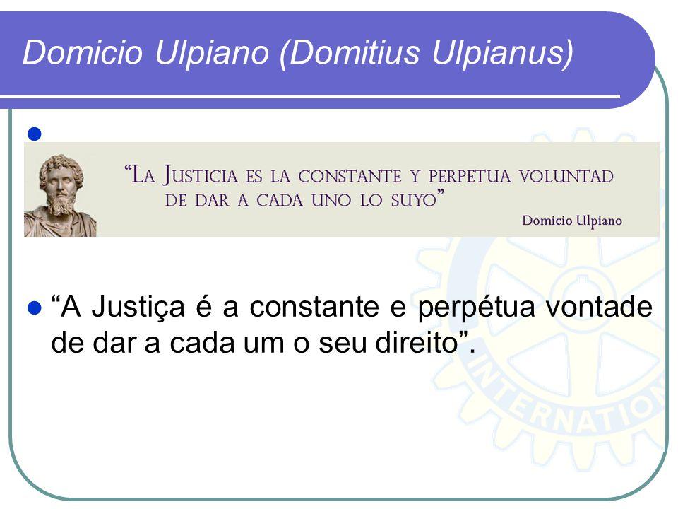 Domicio Ulpiano (Domitius Ulpianus) A Justiça é a constante e perpétua vontade de dar a cada um o seu direito.