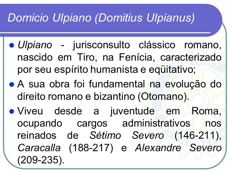 Domicio Ulpiano (Domitius Ulpianus) Ulpiano - jurisconsulto clássico romano, nascido em Tiro, na Fenícia, caracterizado por seu espírito humanista e e