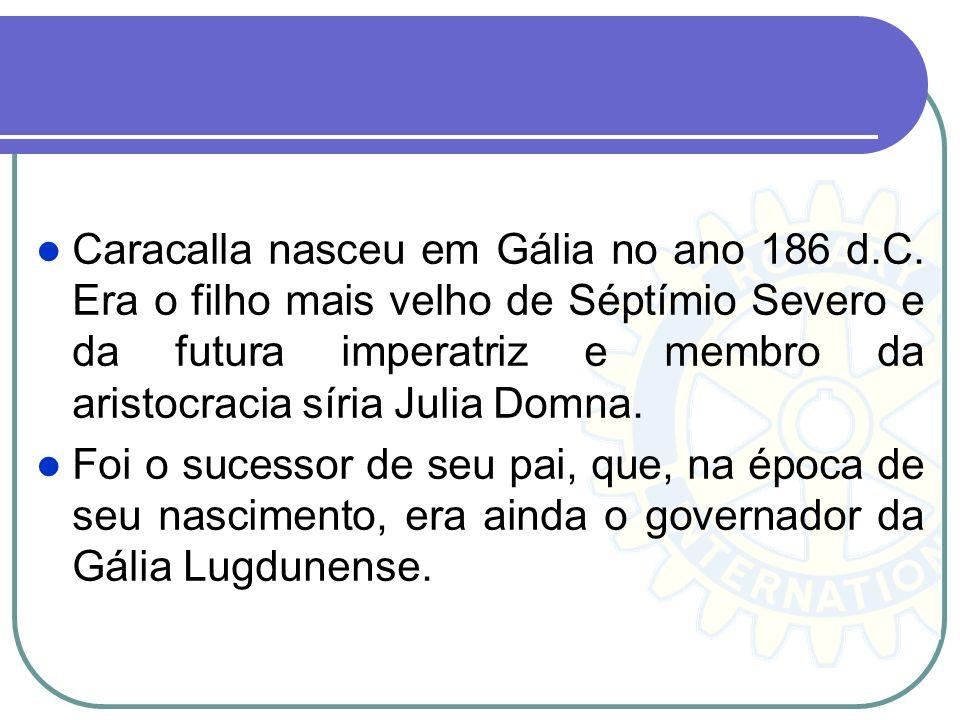 Caracalla nasceu em Gália no ano 186 d.C. Era o filho mais velho de Séptímio Severo e da futura imperatriz e membro da aristocracia síria Julia Domna.