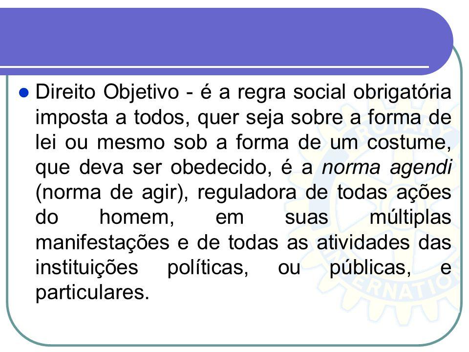 Direito Objetivo - é a regra social obrigatória imposta a todos, quer seja sobre a forma de lei ou mesmo sob a forma de um costume, que deva ser obede