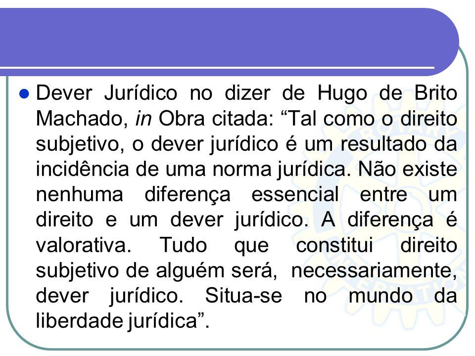Dever Jurídico no dizer de Hugo de Brito Machado, in Obra citada: Tal como o direito subjetivo, o dever jurídico é um resultado da incidência de uma n