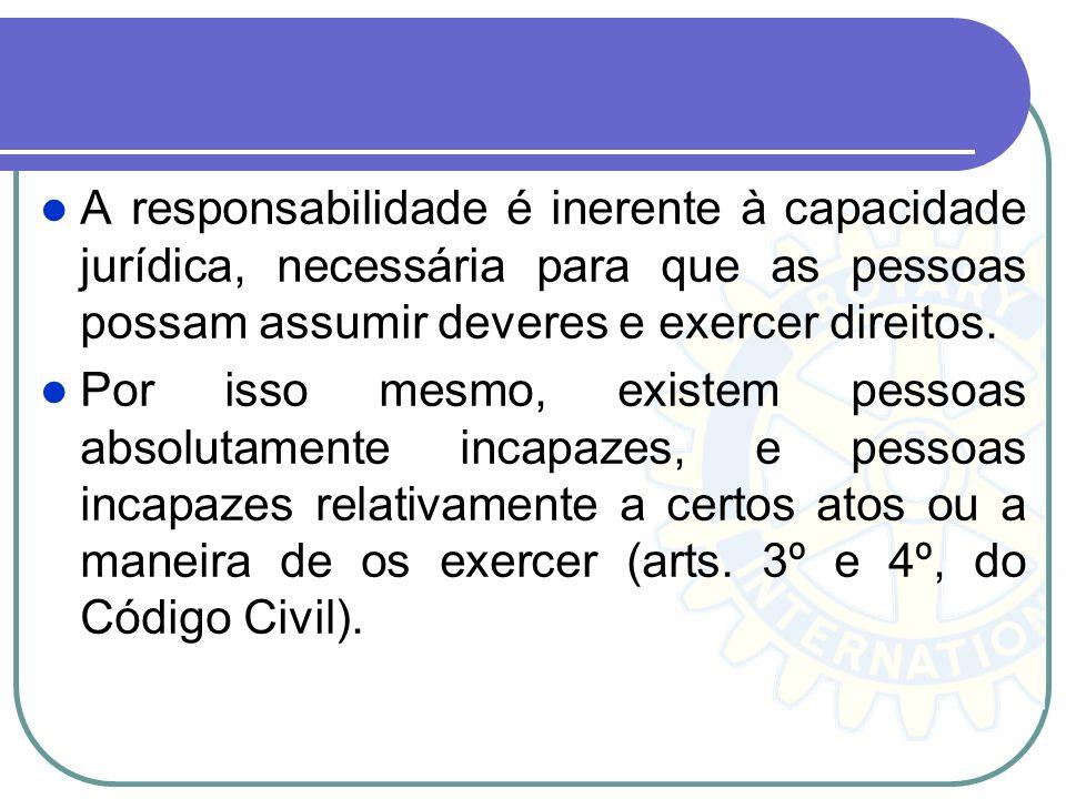 A responsabilidade é inerente à capacidade jurídica, necessária para que as pessoas possam assumir deveres e exercer direitos. Por isso mesmo, existem
